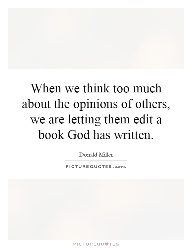 When we think too much about the opinions of others, we are letting them edit a book God has written Picture Quote #1