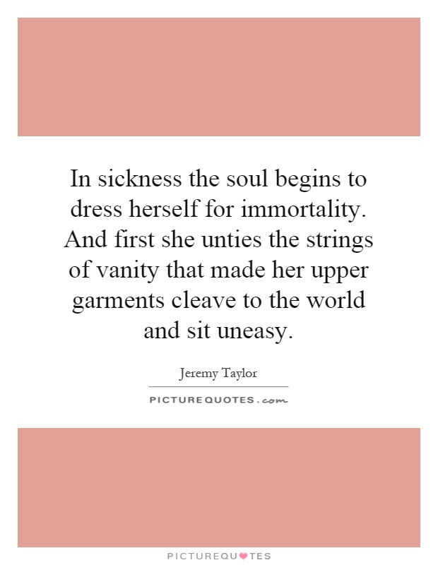 In sickness the soul begins to dress herself for immortality. And first she unties the strings of vanity that made her upper garments cleave to the world and sit uneasy Picture Quote #1
