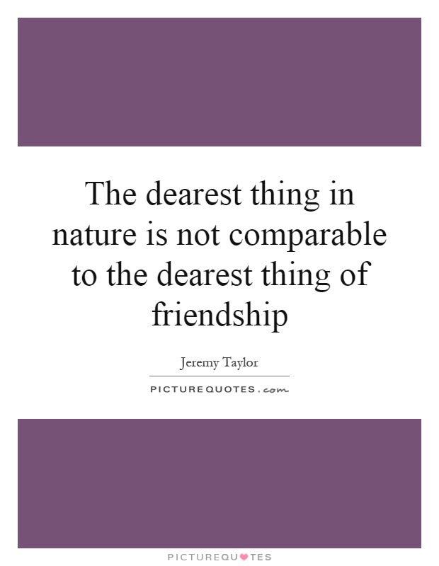 The dearest thing in nature is not comparable to the dearest thing of friendship Picture Quote #1