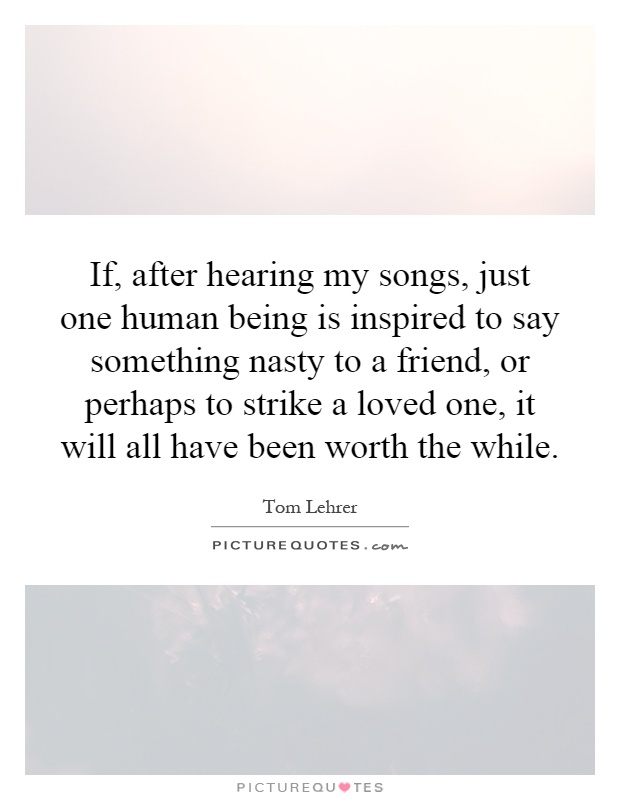 If, after hearing my songs, just one human being is inspired to say something nasty to a friend, or perhaps to strike a loved one, it will all have been worth the while Picture Quote #1