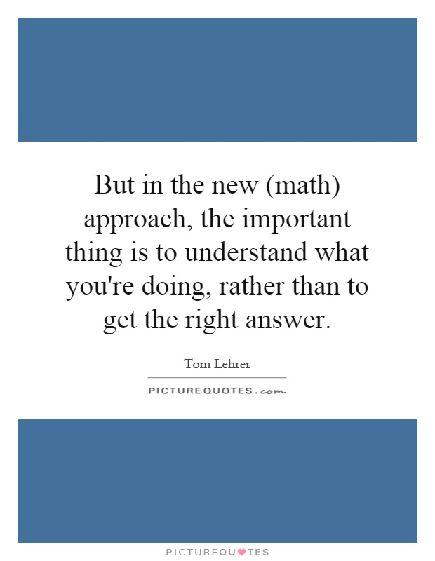 But in the new (math) approach, the important thing is to understand what you're doing, rather than to get the right answer Picture Quote #1