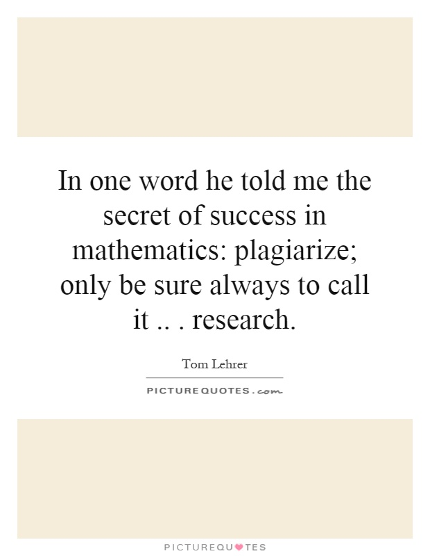 In one word he told me the secret of success in mathematics: plagiarize; only be sure always to call it... research Picture Quote #1