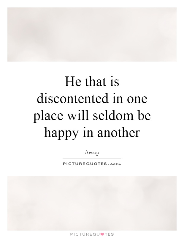 He that is discontented in one place will seldom be happy in another Picture Quote #1