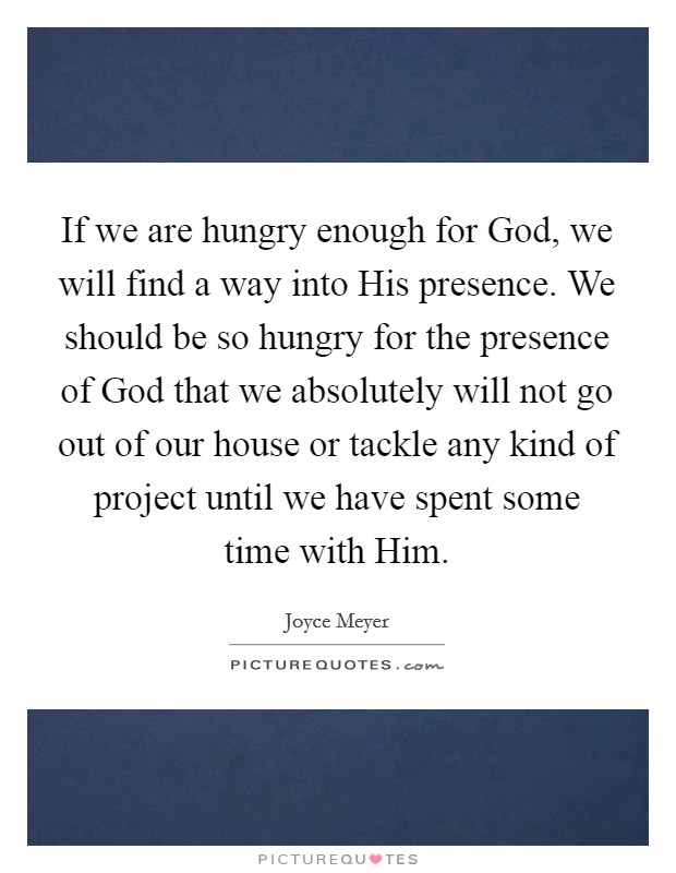 If we are hungry enough for God, we will find a way into His presence. We should be so hungry for the presence of God that we absolutely will not go out of our house or tackle any kind of project until we have spent some time with Him Picture Quote #1