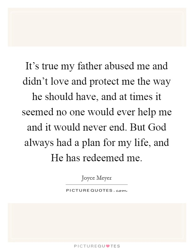 It's true my father abused me and didn't love and protect me the way he should have, and at times it seemed no one would ever help me and it would never end. But God always had a plan for my life, and He has redeemed me Picture Quote #1