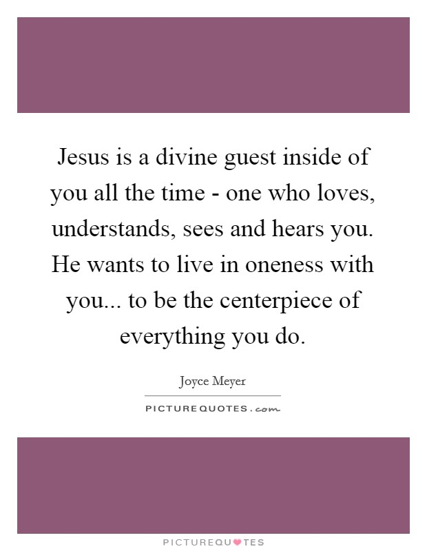 Jesus is a divine guest inside of you all the time - one who loves, understands, sees and hears you. He wants to live in oneness with you... to be the centerpiece of everything you do Picture Quote #1