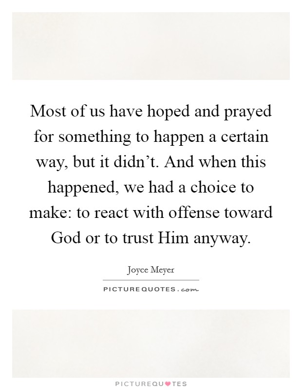 Most of us have hoped and prayed for something to happen a certain way, but it didn't. And when this happened, we had a choice to make: to react with offense toward God or to trust Him anyway Picture Quote #1
