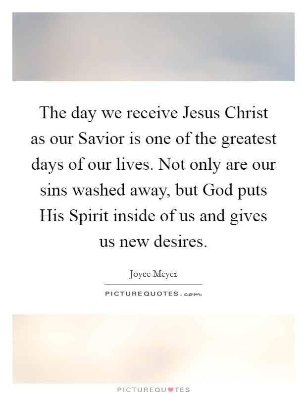 The day we receive Jesus Christ as our Savior is one of the greatest days of our lives. Not only are our sins washed away, but God puts His Spirit inside of us and gives us new desires Picture Quote #1