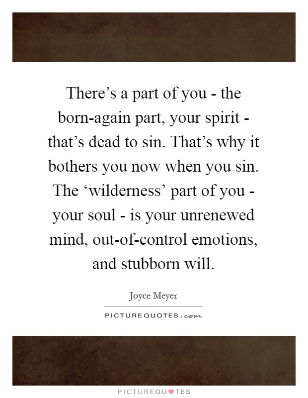 There's a part of you - the born-again part, your spirit - that's dead to sin. That's why it bothers you now when you sin. The 'wilderness' part of you - your soul - is your unrenewed mind, out-of-control emotions, and stubborn will Picture Quote #1