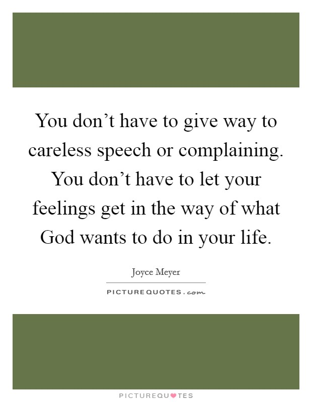 You don't have to give way to careless speech or complaining. You don't have to let your feelings get in the way of what God wants to do in your life Picture Quote #1