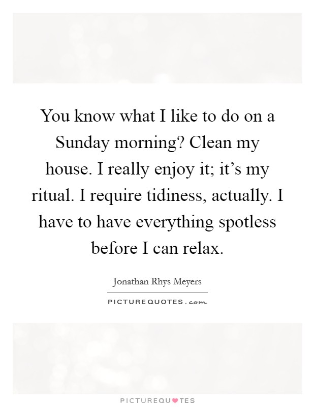 You know what I like to do on a Sunday morning? Clean my house. I really enjoy it; it's my ritual. I require tidiness, actually. I have to have everything spotless before I can relax Picture Quote #1