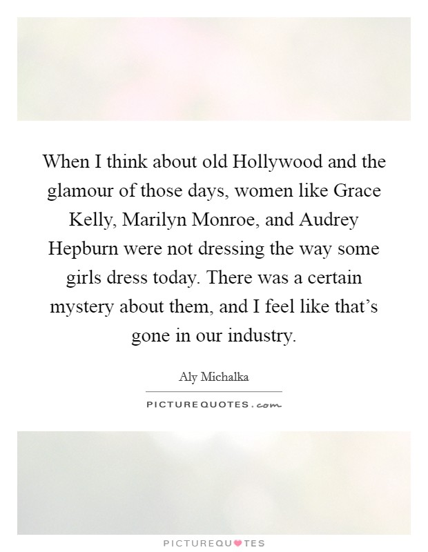 When I think about old Hollywood and the glamour of those days, women like Grace Kelly, Marilyn Monroe, and Audrey Hepburn were not dressing the way some girls dress today. There was a certain mystery about them, and I feel like that's gone in our industry Picture Quote #1