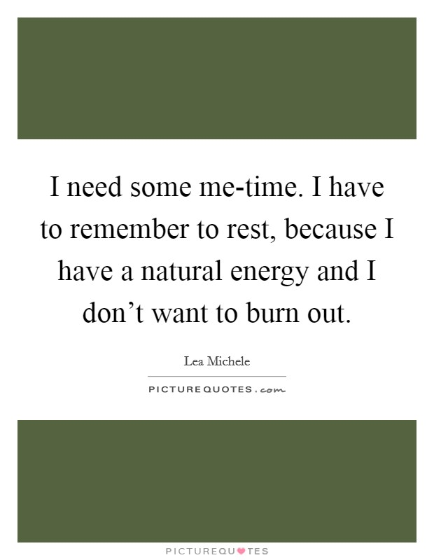 I need some me-time. I have to remember to rest, because I have a natural energy and I don't want to burn out Picture Quote #1