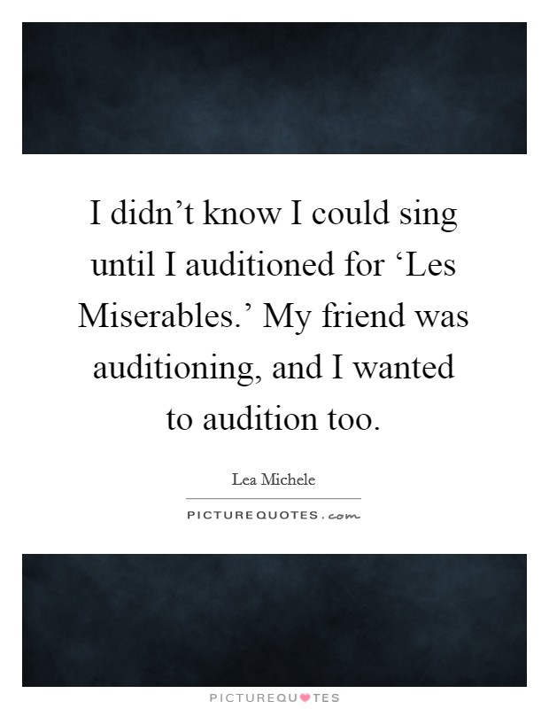 I didn't know I could sing until I auditioned for 'Les Miserables.' My friend was auditioning, and I wanted to audition too Picture Quote #1