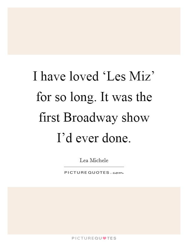I have loved 'Les Miz' for so long. It was the first Broadway show I'd ever done Picture Quote #1
