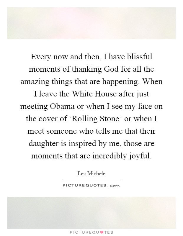 Every now and then, I have blissful moments of thanking God for all the amazing things that are happening. When I leave the White House after just meeting Obama or when I see my face on the cover of 'Rolling Stone' or when I meet someone who tells me that their daughter is inspired by me, those are moments that are incredibly joyful Picture Quote #1