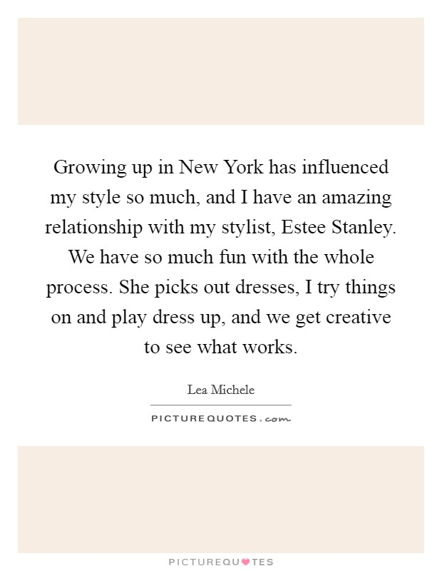 Growing up in New York has influenced my style so much, and I have an amazing relationship with my stylist, Estee Stanley. We have so much fun with the whole process. She picks out dresses, I try things on and play dress up, and we get creative to see what works Picture Quote #1