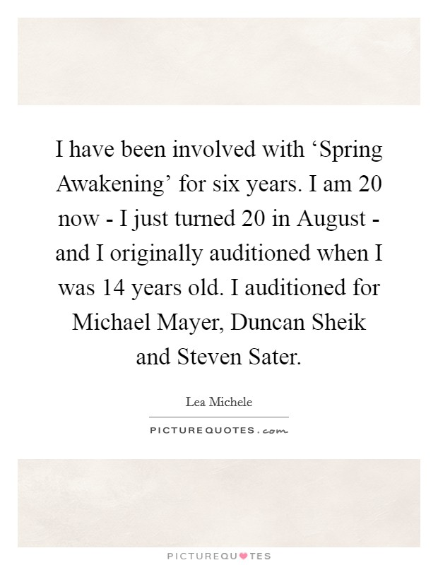 I have been involved with 'Spring Awakening' for six years. I am 20 now - I just turned 20 in August - and I originally auditioned when I was 14 years old. I auditioned for Michael Mayer, Duncan Sheik and Steven Sater Picture Quote #1