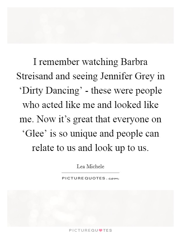 I remember watching Barbra Streisand and seeing Jennifer Grey in 'Dirty Dancing' - these were people who acted like me and looked like me. Now it's great that everyone on 'Glee' is so unique and people can relate to us and look up to us Picture Quote #1