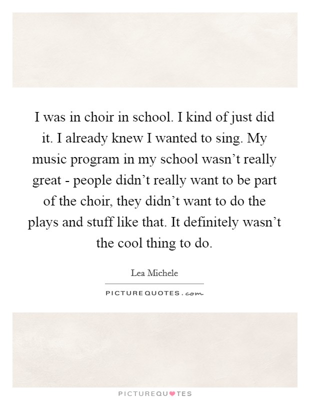 I was in choir in school. I kind of just did it. I already knew I wanted to sing. My music program in my school wasn't really great - people didn't really want to be part of the choir, they didn't want to do the plays and stuff like that. It definitely wasn't the cool thing to do Picture Quote #1