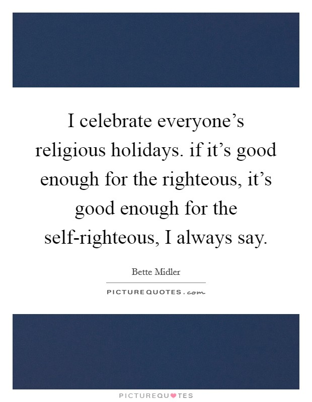 I celebrate everyone's religious holidays. if it's good enough for the righteous, it's good enough for the self-righteous, I always say Picture Quote #1