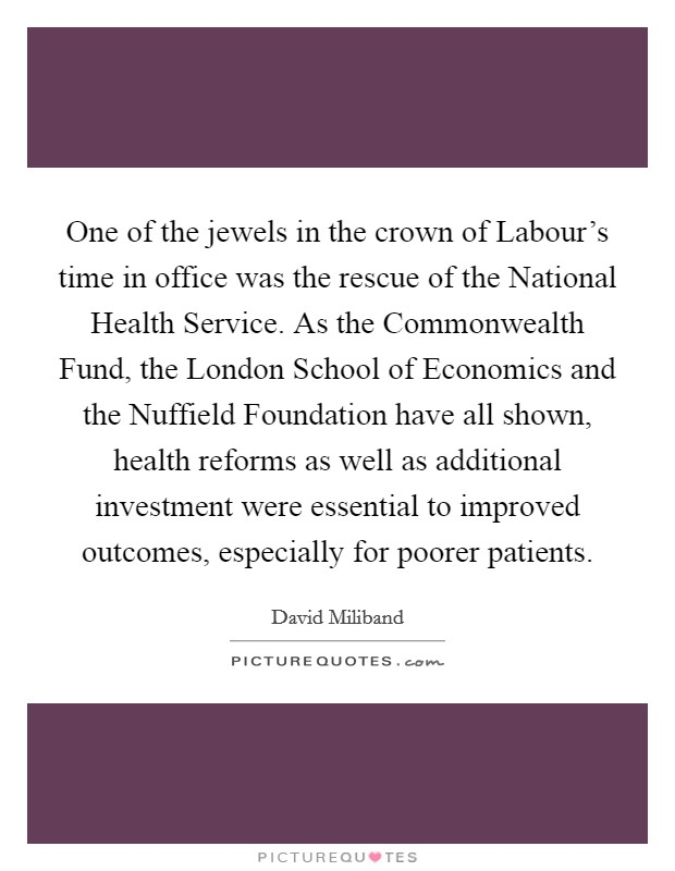 One of the jewels in the crown of Labour's time in office was the rescue of the National Health Service. As the Commonwealth Fund, the London School of Economics and the Nuffield Foundation have all shown, health reforms as well as additional investment were essential to improved outcomes, especially for poorer patients Picture Quote #1