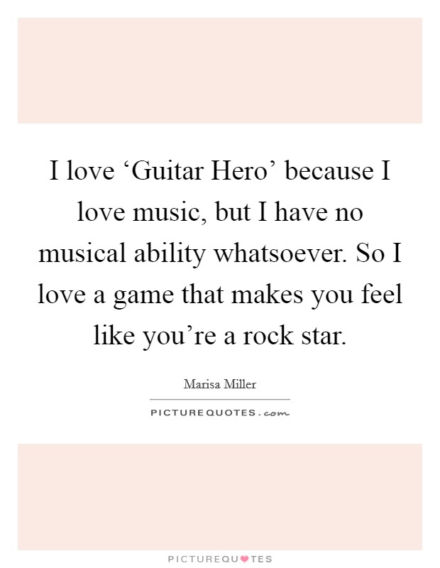 I love 'Guitar Hero' because I love music, but I have no musical ability whatsoever. So I love a game that makes you feel like you're a rock star Picture Quote #1