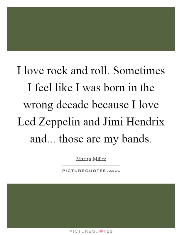 I love rock and roll. Sometimes I feel like I was born in the wrong decade because I love Led Zeppelin and Jimi Hendrix and... those are my bands Picture Quote #1