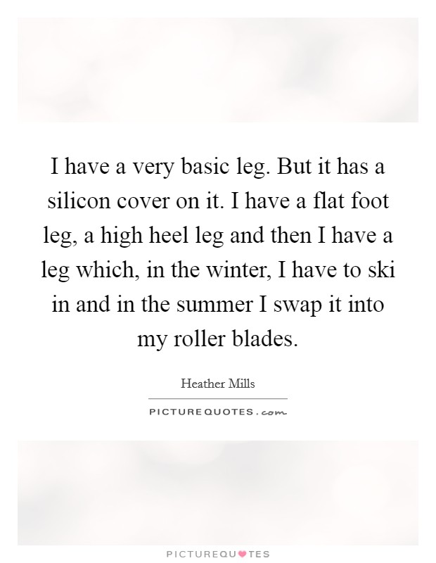 I have a very basic leg. But it has a silicon cover on it. I have a flat foot leg, a high heel leg and then I have a leg which, in the winter, I have to ski in and in the summer I swap it into my roller blades Picture Quote #1