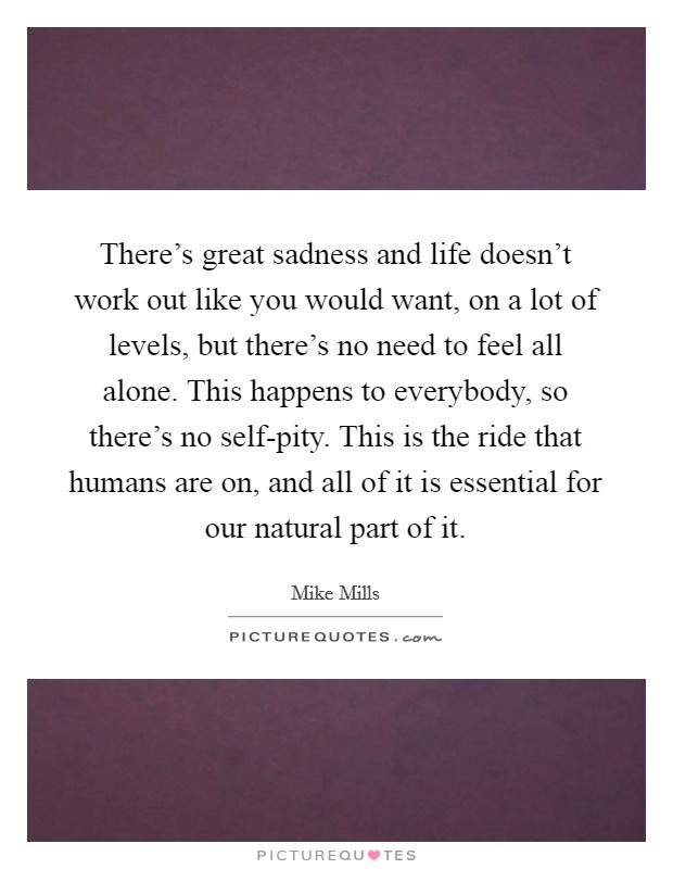 There's great sadness and life doesn't work out like you would want, on a lot of levels, but there's no need to feel all alone. This happens to everybody, so there's no self-pity. This is the ride that humans are on, and all of it is essential for our natural part of it Picture Quote #1