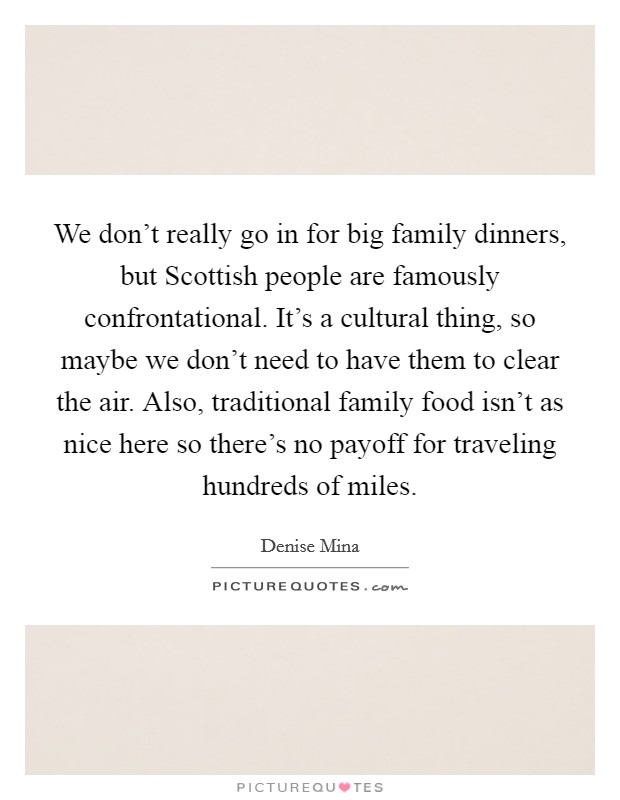 We don't really go in for big family dinners, but Scottish people are famously confrontational. It's a cultural thing, so maybe we don't need to have them to clear the air. Also, traditional family food isn't as nice here so there's no payoff for traveling hundreds of miles Picture Quote #1