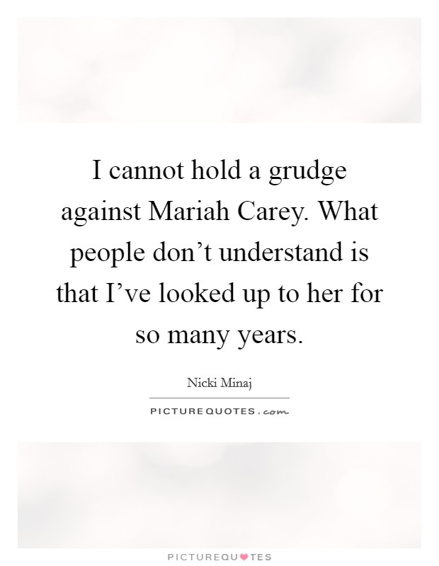I cannot hold a grudge against Mariah Carey. What people don't understand is that I've looked up to her for so many years Picture Quote #1