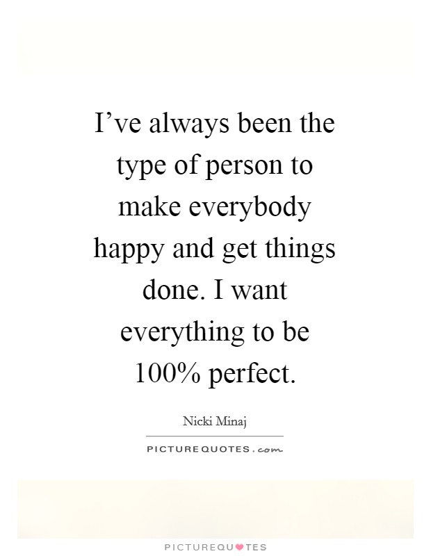 I've always been the type of person to make everybody happy and get things done. I want everything to be 100% perfect Picture Quote #1