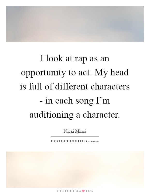 I look at rap as an opportunity to act. My head is full of different characters - in each song I'm auditioning a character Picture Quote #1