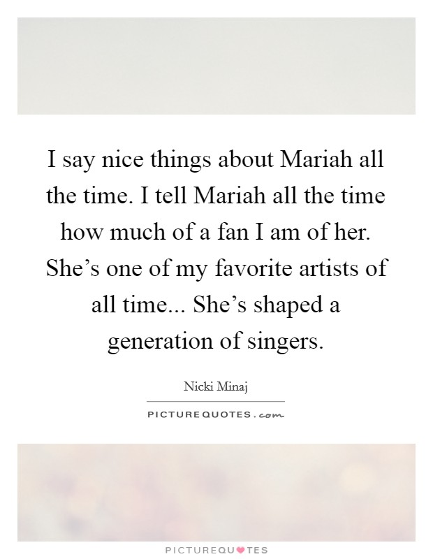 I say nice things about Mariah all the time. I tell Mariah all the time how much of a fan I am of her. She's one of my favorite artists of all time... She's shaped a generation of singers Picture Quote #1