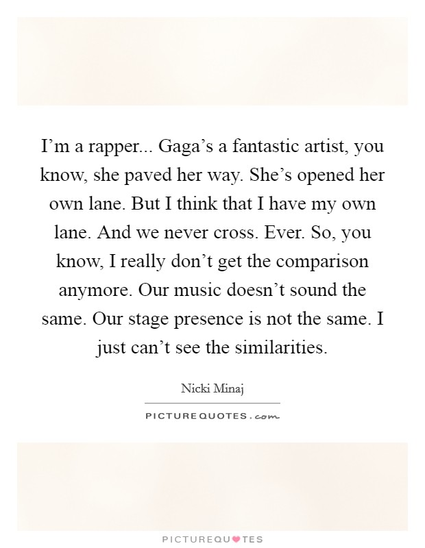 I'm a rapper... Gaga's a fantastic artist, you know, she paved her way. She's opened her own lane. But I think that I have my own lane. And we never cross. Ever. So, you know, I really don't get the comparison anymore. Our music doesn't sound the same. Our stage presence is not the same. I just can't see the similarities Picture Quote #1