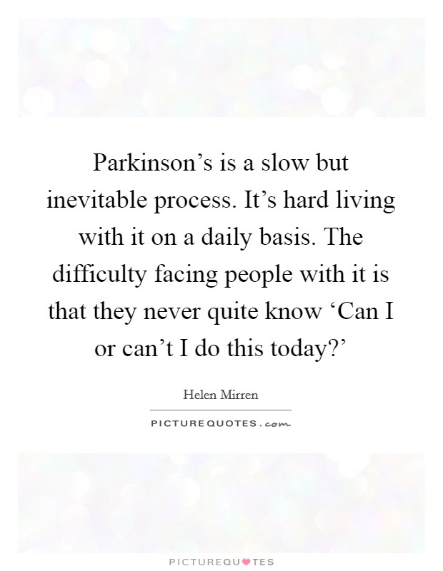 Parkinson's is a slow but inevitable process. It's hard living with it on a daily basis. The difficulty facing people with it is that they never quite know 'Can I or can't I do this today?' Picture Quote #1