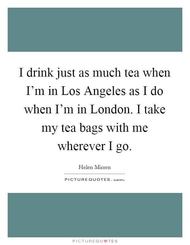 I drink just as much tea when I'm in Los Angeles as I do when I'm in London. I take my tea bags with me wherever I go Picture Quote #1