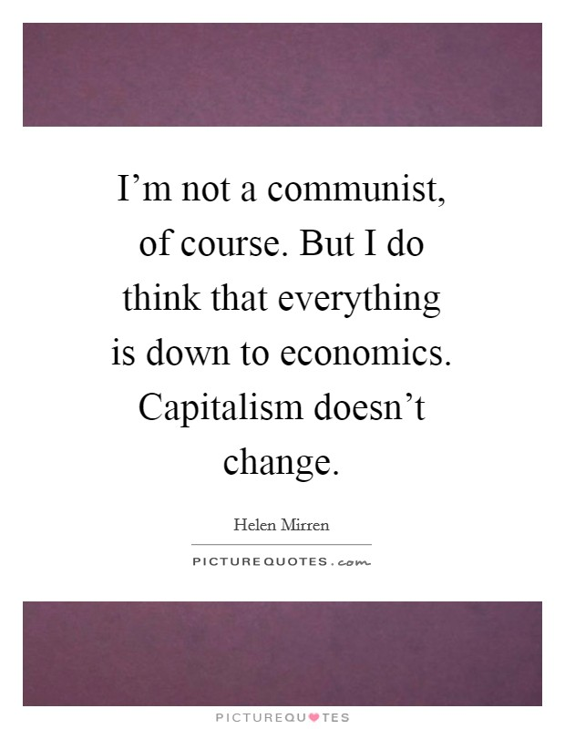 I'm not a communist, of course. But I do think that everything is down to economics. Capitalism doesn't change Picture Quote #1