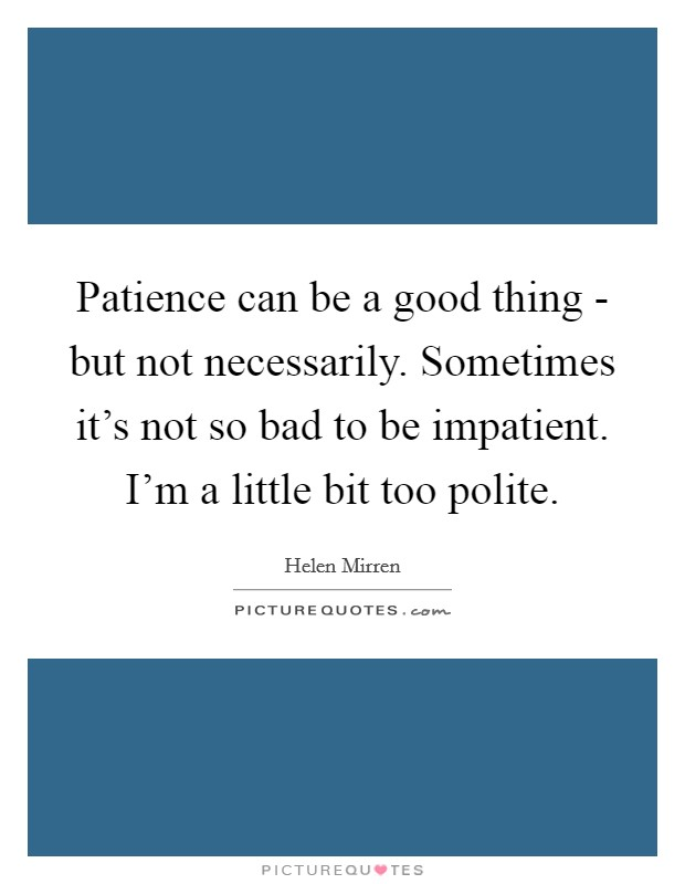 Patience can be a good thing - but not necessarily. Sometimes it's not so bad to be impatient. I'm a little bit too polite Picture Quote #1
