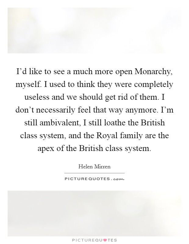 I'd like to see a much more open Monarchy, myself. I used to think they were completely useless and we should get rid of them. I don't necessarily feel that way anymore. I'm still ambivalent, I still loathe the British class system, and the Royal family are the apex of the British class system Picture Quote #1