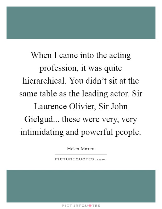 When I came into the acting profession, it was quite hierarchical. You didn't sit at the same table as the leading actor. Sir Laurence Olivier, Sir John Gielgud... these were very, very intimidating and powerful people Picture Quote #1