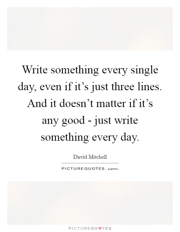 Write something every single day, even if it's just three lines. And it doesn't matter if it's any good - just write something every day Picture Quote #1