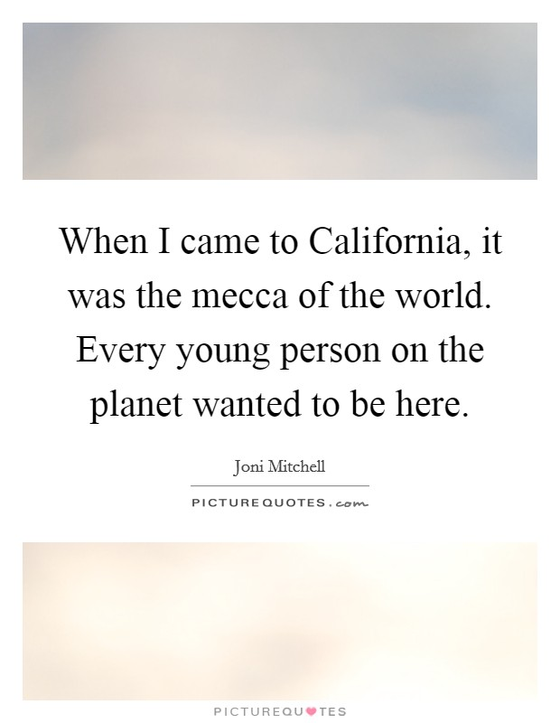 When I came to California, it was the mecca of the world. Every young person on the planet wanted to be here Picture Quote #1
