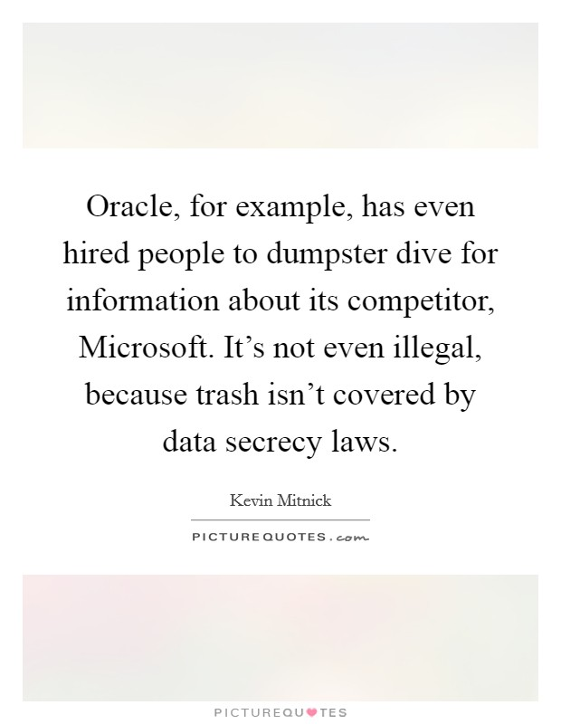 Oracle, for example, has even hired people to dumpster dive for information about its competitor, Microsoft. It's not even illegal, because trash isn't covered by data secrecy laws Picture Quote #1