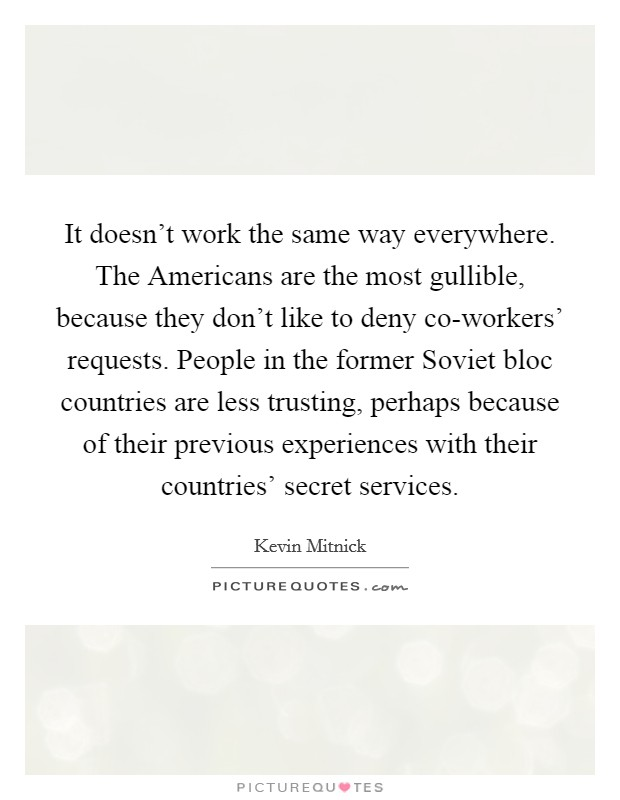It doesn't work the same way everywhere. The Americans are the most gullible, because they don't like to deny co-workers' requests. People in the former Soviet bloc countries are less trusting, perhaps because of their previous experiences with their countries' secret services Picture Quote #1