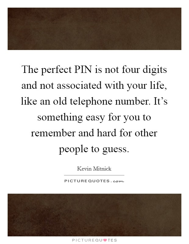 The perfect PIN is not four digits and not associated with your life, like an old telephone number. It's something easy for you to remember and hard for other people to guess Picture Quote #1