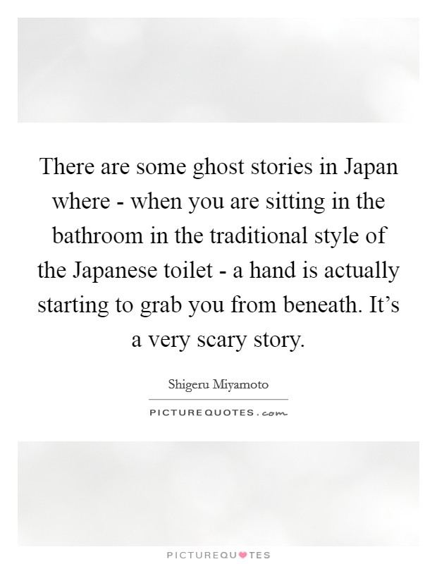 There are some ghost stories in Japan where - when you are sitting in the bathroom in the traditional style of the Japanese toilet - a hand is actually starting to grab you from beneath. It's a very scary story Picture Quote #1