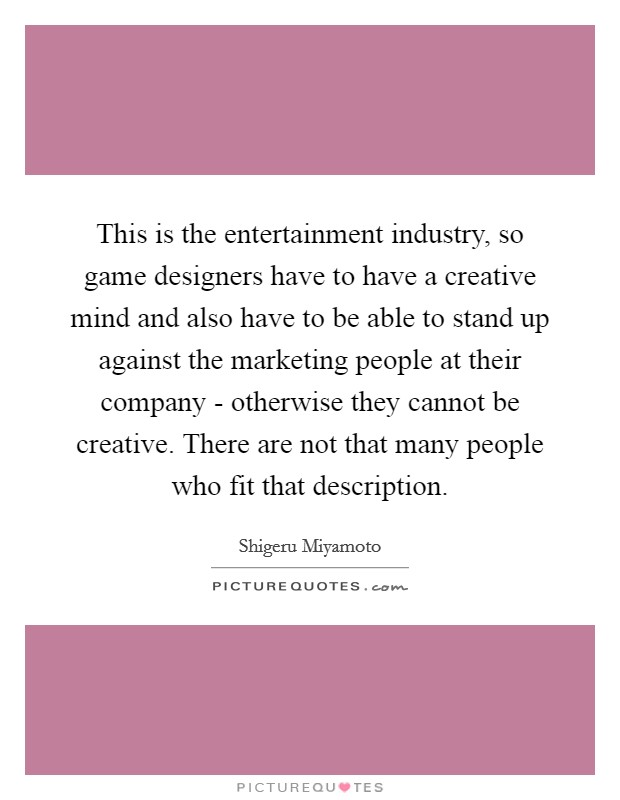 This is the entertainment industry, so game designers have to have a creative mind and also have to be able to stand up against the marketing people at their company - otherwise they cannot be creative. There are not that many people who fit that description Picture Quote #1