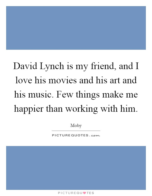 David Lynch is my friend, and I love his movies and his art and his music. Few things make me happier than working with him Picture Quote #1